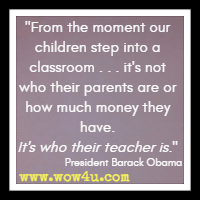From the moment our children step into a classroom . . . it's not who their parents are or how much money they have. It's who their teacher is. President Barack Obama