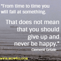 From time to time you will fail at something. That does not mean that you should give up and never be happy. Clement Getate