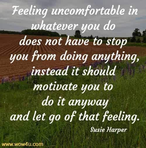 Feeling uncomfortable in whatever you do does not have to stop  you from doing anything, instead it should motivate you to do it anyway  and let go of that feeling. Susie Harper