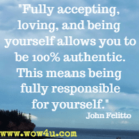 Fully accepting, loving, and being yourself allows you to be 100% authentic.  This means being fully responsible for yourself.  John Felitto