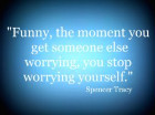 Funny, the moment you get someone else worrying, you stop worrying yourself.