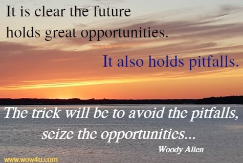 It is clear the future holds great opportunities.  It also holds pitfalls. The trick will be to avoid the pitfalls,  seize the opportunities... Woody Allen