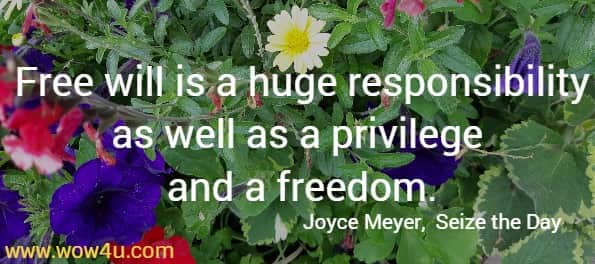 Free will is a huge responsibility as well as a privilege and a freedom. Joyce Meyer,  Seize the Day