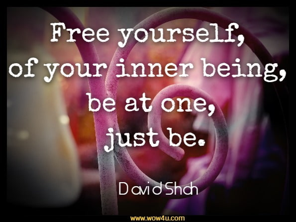 Free yourself, of your inner being, be at one, just be.David Shah, The Explorer
