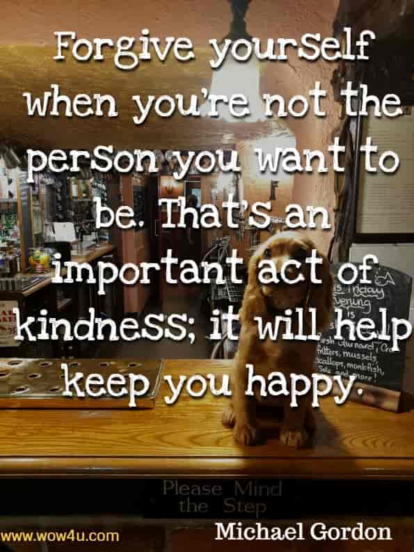 Forgive yourself when you're not the person you want to be. That's an important act of kindness; it will help keep you happy. Michael Gordon, You are Kind.
