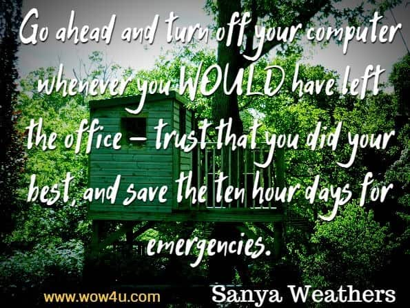 Go ahead and turn off your computer whenever you WOULD have left the office - trust that you did your best, and save the ten hour days for emergencies. Sanya Weathers, Working From Home for Newbies