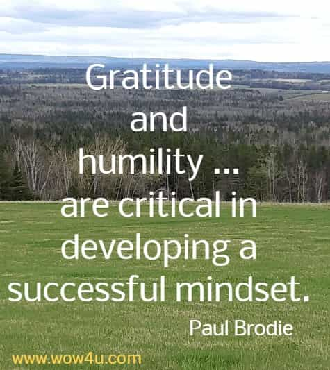 Gratitude and humility ... are critical in developing a successful mindset.    Paul Brodie