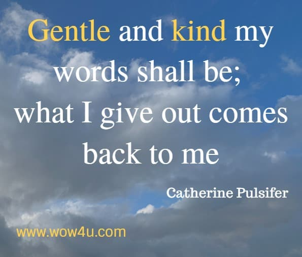 Gentle and kind my words shall be; what I give out comes back to me