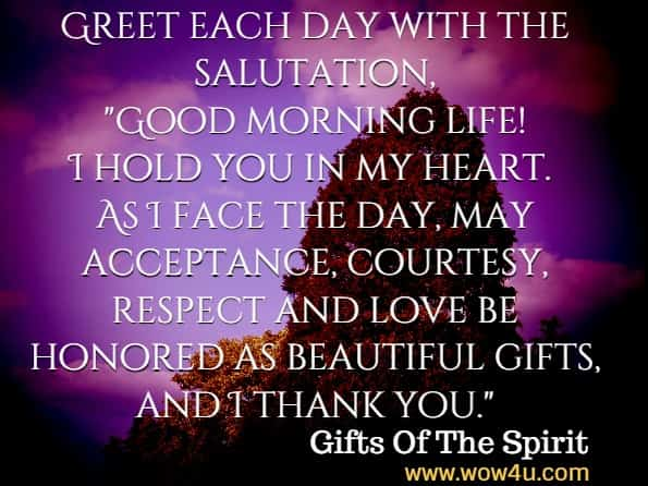 Greet each day with the salutation, Good morning life! I hold you in my heart. As I face the day, may acceptance, courtesy, respect and love be honored as beautiful gifts, and I thank you. Gifts Of The Spirit