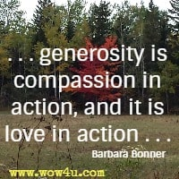 . . . generosity is compassion in action, and it is love in action . . . Barbara Bonner