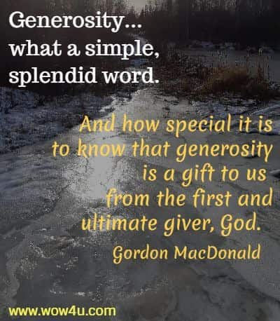 Generosity...what a simple, splendid word. And how special it is to  know that generosity is a gift to us from the first and ultimate giver, God.  Gordon MacDonald
