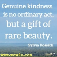 Genuine kindness is no ordinary act, but a gift of rare beauty.  Sylvia Rossetti