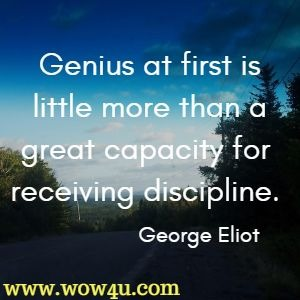 Genius at first is little more than a great capacity for receiving discipline. George Eliot