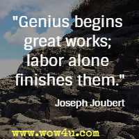 Genius begins great works; labor alone finishes them. Joseph Joubert