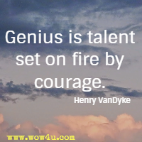 Genius is talent set on fire by courage. Henry VanDyke