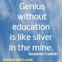 Genius without education is like silver in the mine. Benjamin Franklin