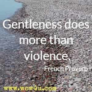 Gentleness does more than violence. French Proverb