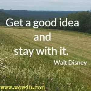 Get a good idea and stay with it.  Walt Disney