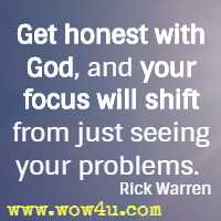 Get honest with God, and your focus will shift from just seeing your problems.  Rick Warren