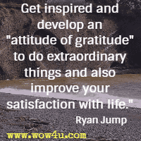 Get inspired and develop an attitude of gratitude to do extraordinary things and also improve your satisfaction with life. Ryan Jump