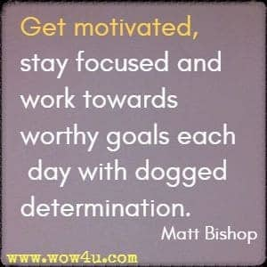 Get motivated, stay focused and work towards worthy goals each day with dogged determination. Matt Bishop