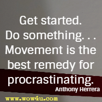 Get started. Do something. . . Movement is the best remedy for procrastinating. Anthony Herrera