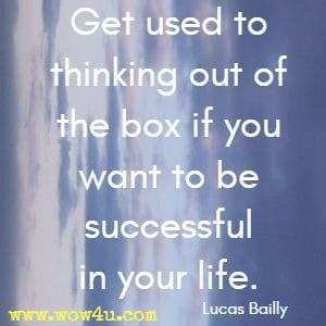 Get used to thinking out of the box if you want to be successful in your life. Lucas Bailly