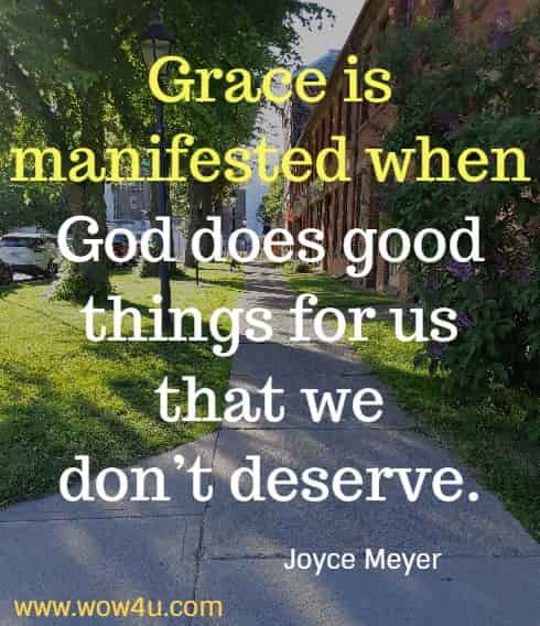 Grace is manifested when God does good things for us that we don�t deserve.  Joyce Meyer