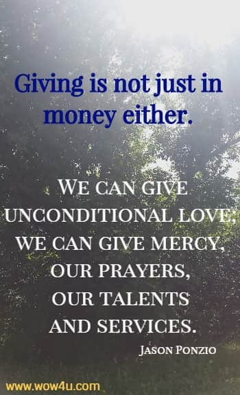 Giving is not just in money either. We can give unconditional love; we can give mercy, our prayers, our talents and services.   Jason Ponzio