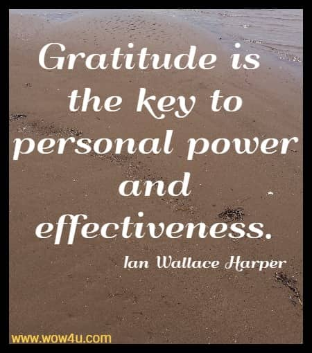 Gratitude is the key to personal power and effectiveness.  Ian Wallace Harper