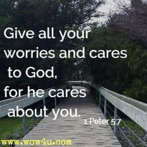 Give all your worries and cares to God, for he cares about you.  1 Peter 5:7