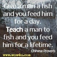 Give a man a fish and you feed him for a day. Teach a man to fish and you feed him for a lifetime.  Chinese Proverb