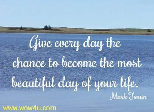 Give every day the chance to become the most beautiful day of your life. Mark Twain