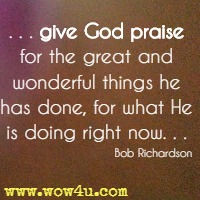 . . . give God praise for the great and wonderful things he has done, for what He is doing right now. . . Bob Richardson
