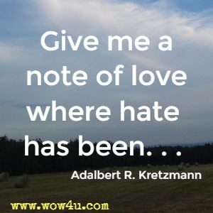 Give me a note of love where hate has been. . .  Adalbert R. Kretzmann