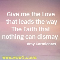Give me the Love that leads the way The Faith that nothing can dismay   Amy Carmichael