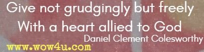 Give not grudgingly but freely With a heart allied to God,