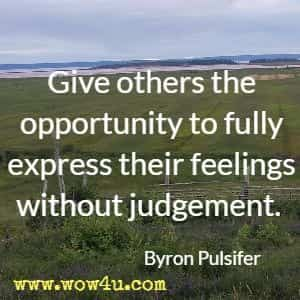 Give others the opportunity to fully express their feelings without judgement. Byron Pulsifer