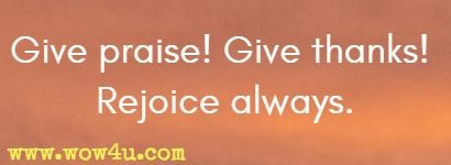 Give praise! Give thanks! Rejoice always.