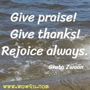 Give praise! Give thanks! Rejoice always. Greta Zwaan