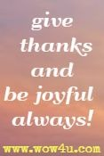 Give thanks and be joyful always!
