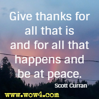 Give thanks for all that is and for all that happens and be at peace. Scott Curran