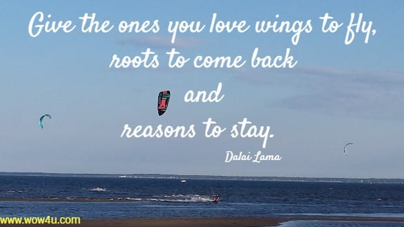 Give the ones you love wings to fly,  roots to come back and  reasons to stay.  Dalai Lama