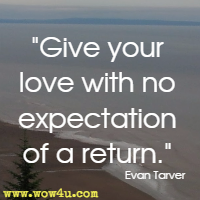 Give your love with no expectation of a return. Evan Tarver