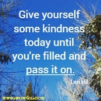 Give yourself some kindness today until you're filled and pass it on. Lori Hil