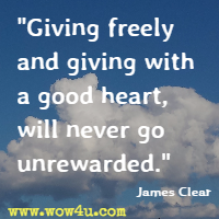 Giving freely and giving with a good heart, will never go unrewarded. James Clear