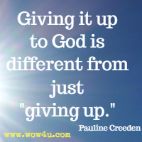 Giving it up to God is different from just giving up. Pauline Creeden