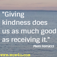 Giving kindness does us as much good as receiving it. Piero Ferrucci