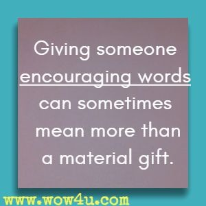 Giving someone encouraging words can sometimes mean more than a material gift.