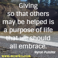 Giving so that others may be helped is a purpose of life that we should all embrace. Byron Pulsifer